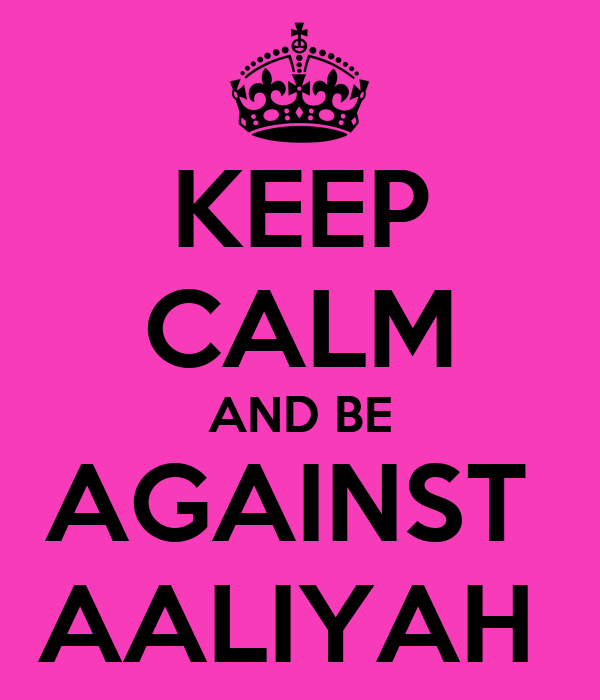 KEEP CALM AND BE AGAINST  AALIYAH