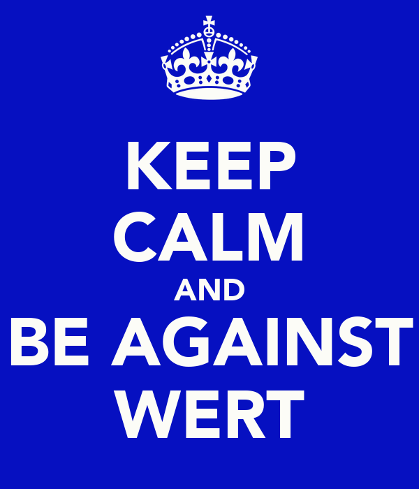 KEEP CALM AND BE AGAINST WERT