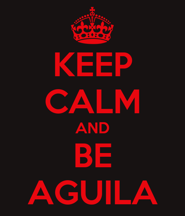 KEEP CALM AND BE AGUILA