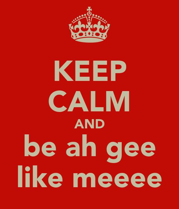 KEEP CALM AND be ah gee like meeee