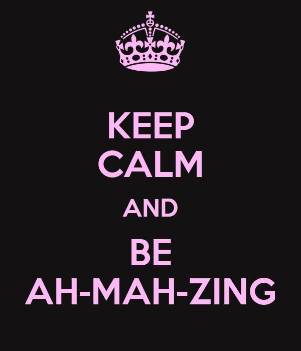 KEEP CALM AND BE AH-MAH-ZING