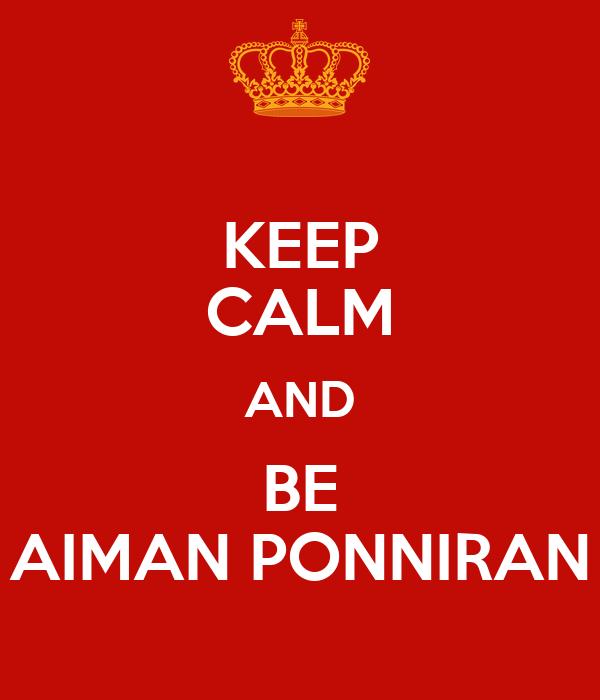 KEEP CALM AND BE AIMAN PONNIRAN
