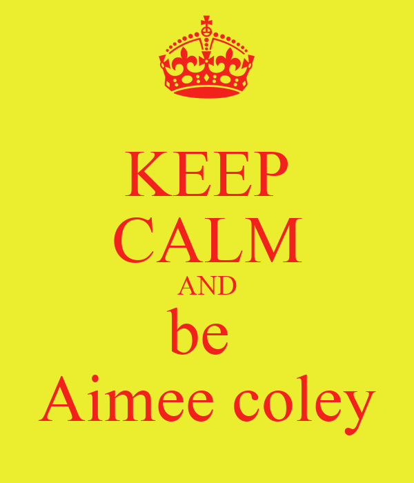 KEEP CALM AND be  Aimee coley