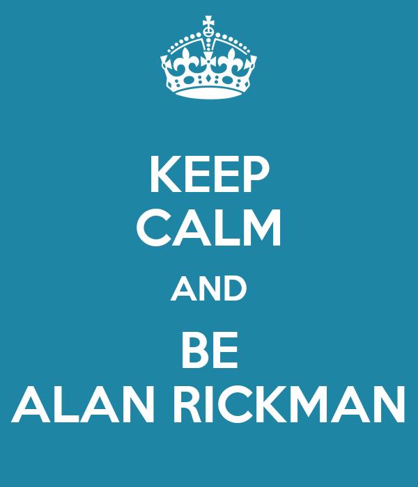 KEEP CALM AND BE ALAN RICKMAN
