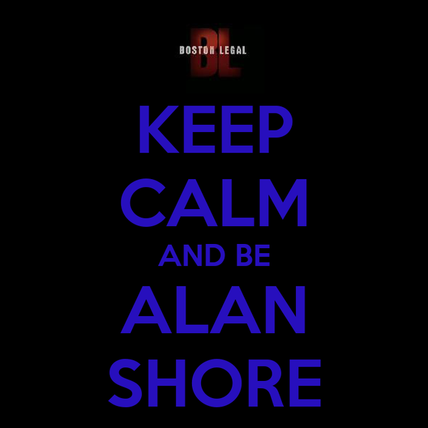 KEEP CALM AND BE ALAN SHORE