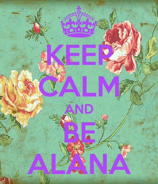 KEEP CALM AND BE ALANA