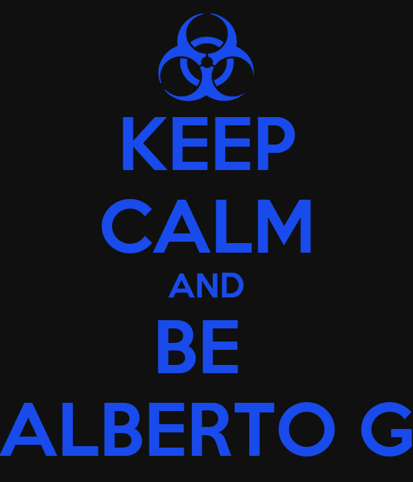 KEEP CALM AND BE  ALBERTO G
