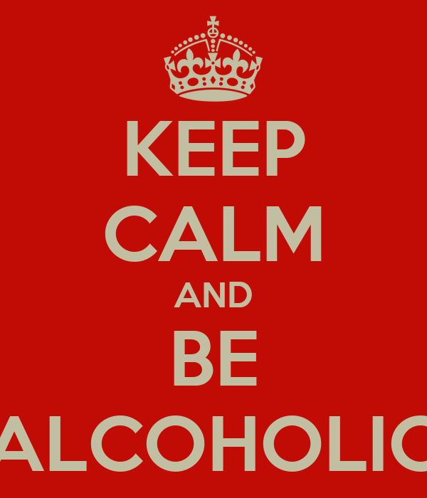 KEEP CALM AND BE ALCOHOLIC