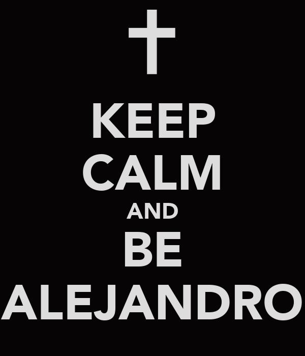 KEEP CALM AND BE ALEJANDRO
