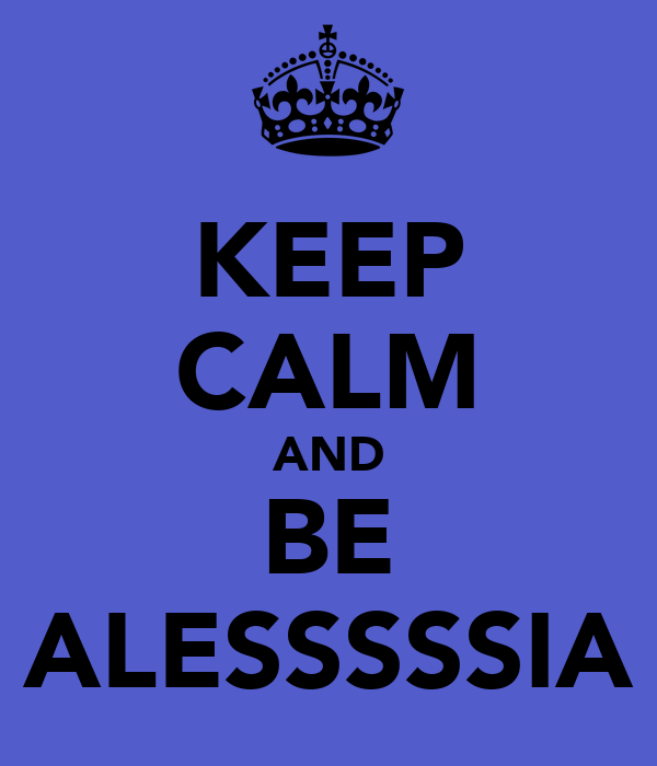KEEP CALM AND BE ALESSSSSIA