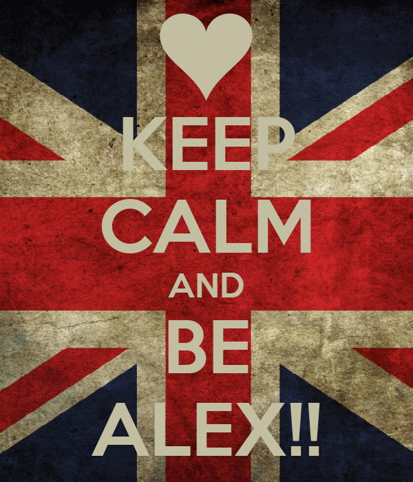 KEEP CALM AND BE ALEX!!