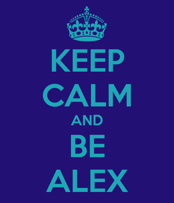 KEEP CALM AND BE ALEX