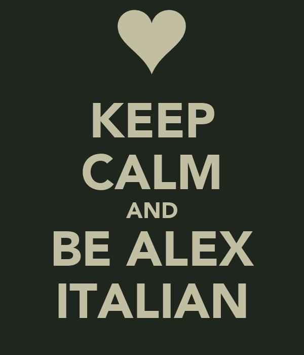 KEEP CALM AND BE ALEX ITALIAN