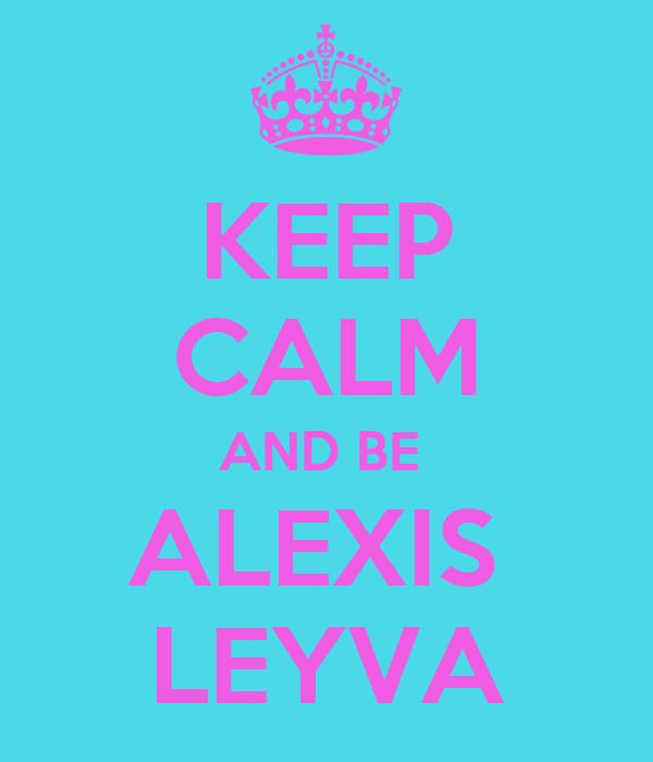 KEEP CALM AND BE  ALEXIS  LEYVA