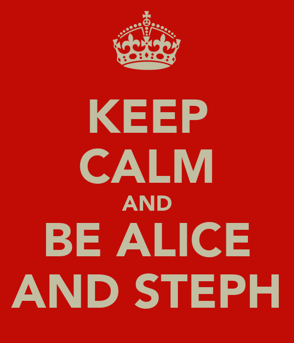KEEP CALM AND BE ALICE AND STEPH