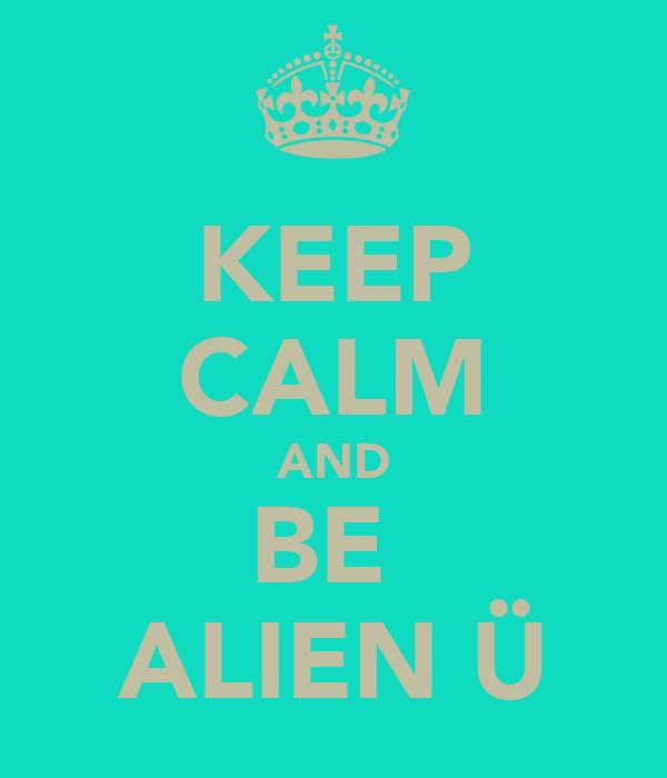 KEEP CALM AND BE  ALIEN Ü