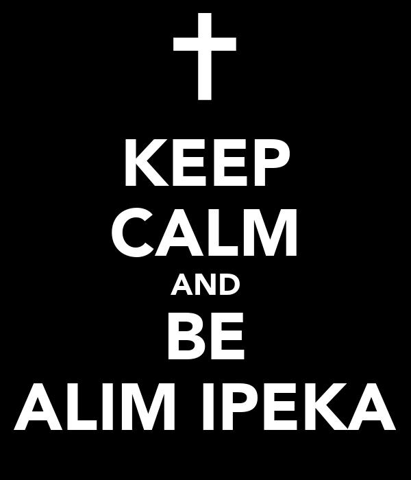 KEEP CALM AND BE ALIM IPEKA
