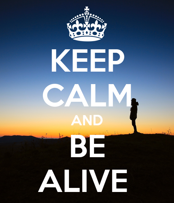 KEEP CALM AND BE ALIVE