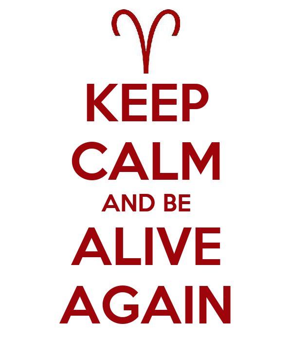 KEEP CALM AND BE ALIVE AGAIN