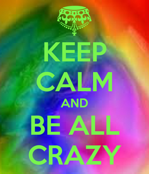 KEEP CALM AND BE ALL CRAZY