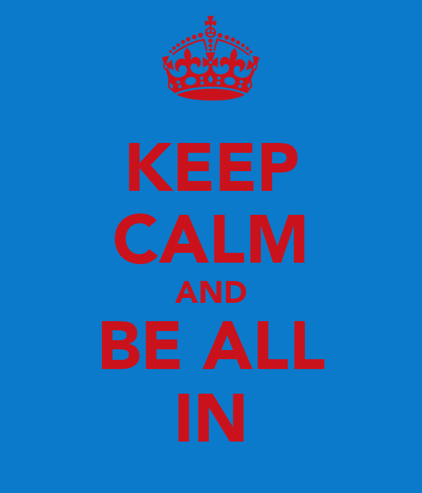 KEEP CALM AND BE ALL IN