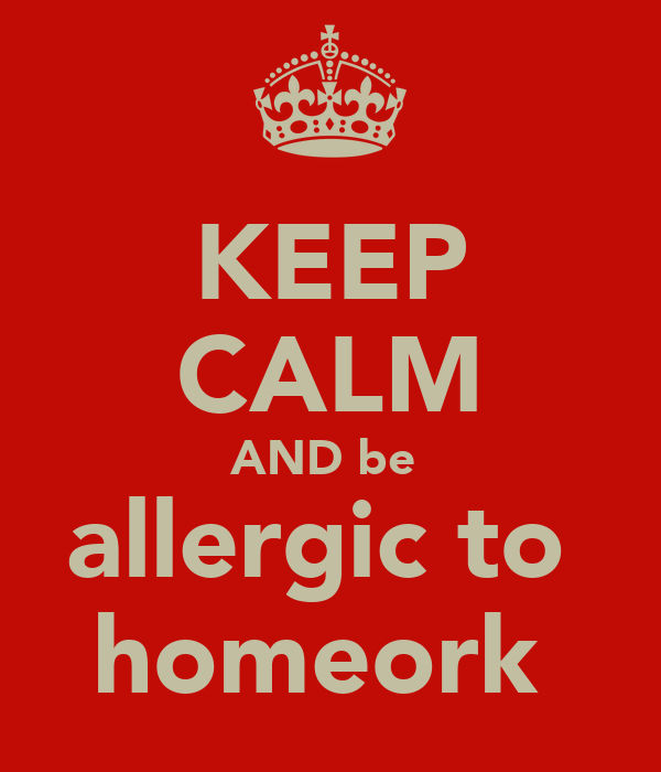 KEEP CALM AND be  allergic to  homeork