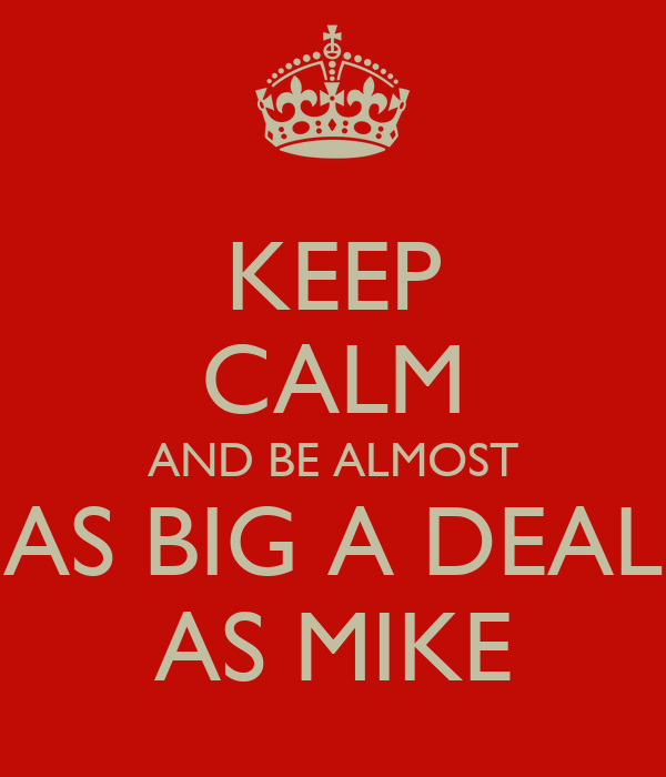 KEEP CALM AND BE ALMOST   AS BIG A DEAL   AS MIKE