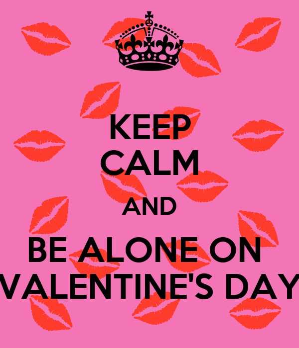 KEEP CALM AND BE ALONE ON  VALENTINE'S DAY