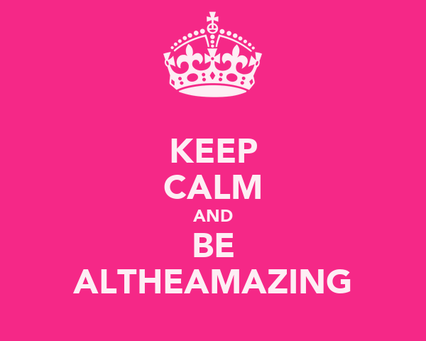 KEEP CALM AND BE ALTHEAMAZING