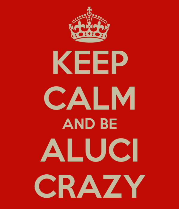 KEEP CALM AND BE ALUCI CRAZY