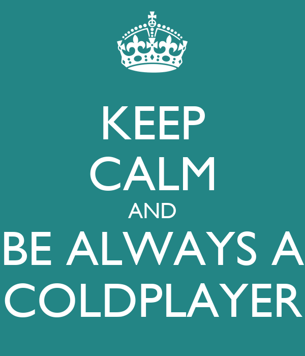 KEEP CALM AND BE ALWAYS A COLDPLAYER