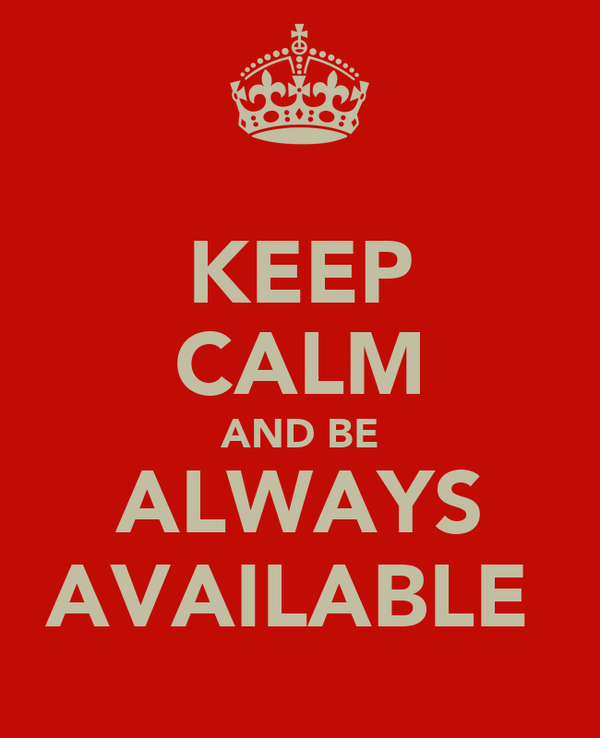 KEEP CALM AND BE ALWAYS AVAILABLE