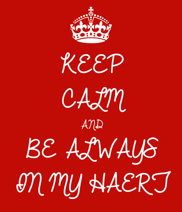 KEEP CALM AND BE ALWAYS  IN MY HAERT