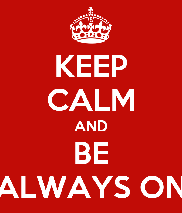 KEEP CALM AND BE ALWAYS ON