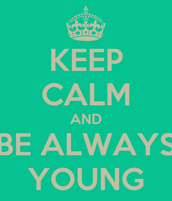 KEEP CALM AND BE ALWAYS YOUNG