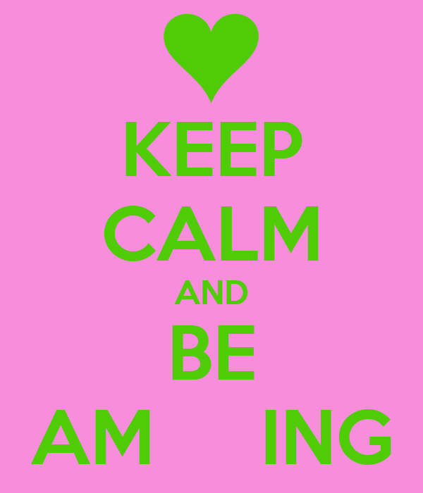 KEEP CALM AND BE AM     ING