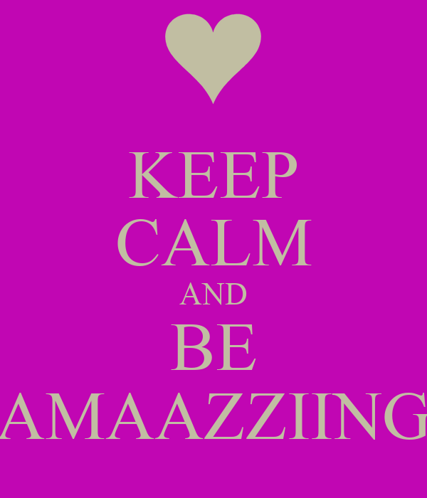 KEEP CALM AND BE AMAAZZIING