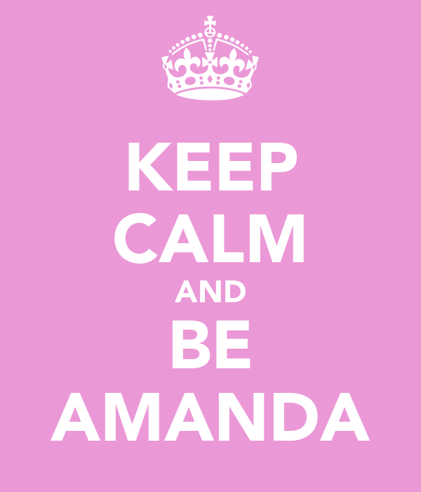 KEEP CALM AND BE AMANDA