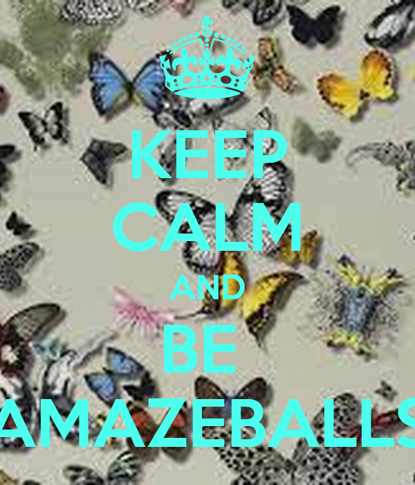 KEEP CALM AND BE  AMAZEBALLS