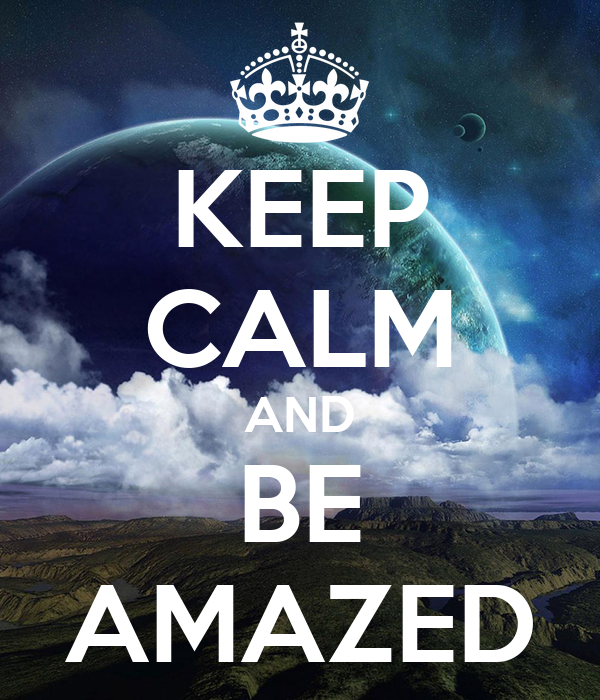 KEEP CALM AND BE AMAZED