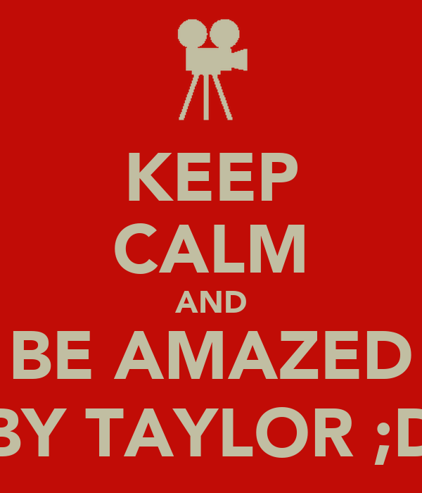 KEEP CALM AND BE AMAZED BY TAYLOR ;D