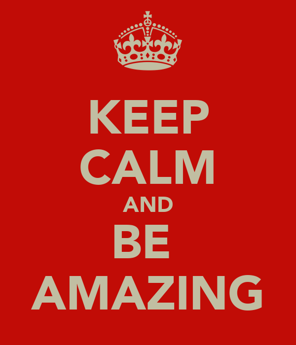KEEP CALM AND BE  AMAZING