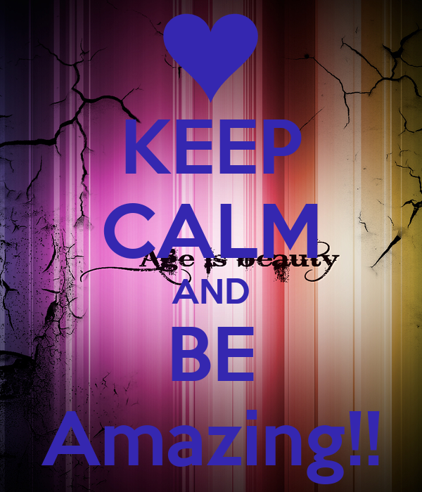 KEEP CALM AND BE Amazing!!