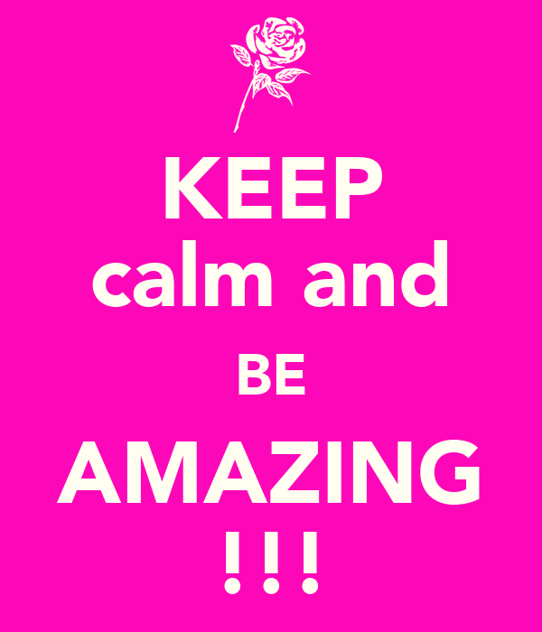 KEEP calm and BE AMAZING !!!