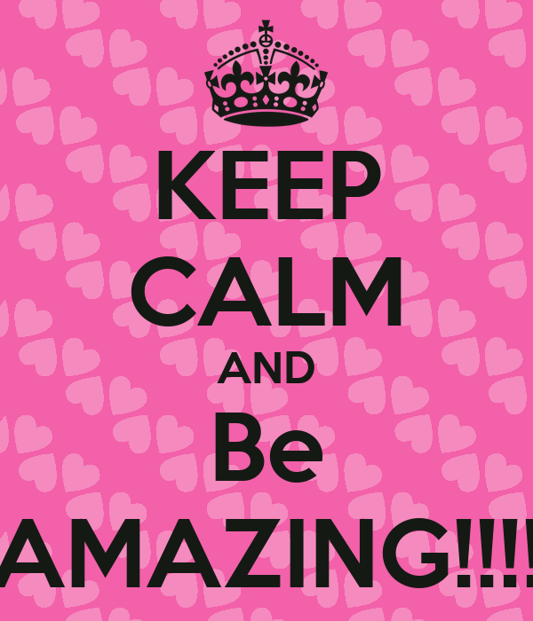 KEEP CALM AND Be AMAZING!!!!