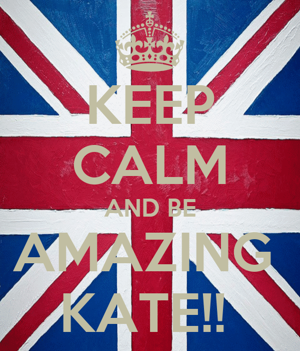 KEEP CALM AND BE AMAZING  KATE!!