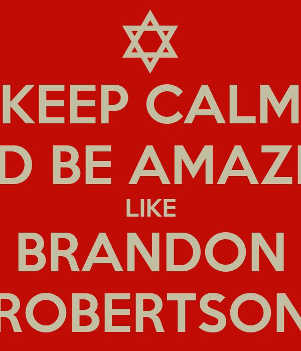 KEEP CALM AND BE AMAZING LIKE BRANDON ROBERTSON