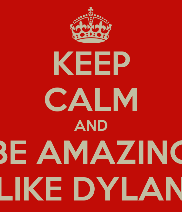 KEEP CALM AND BE AMAZING LIKE DYLAN