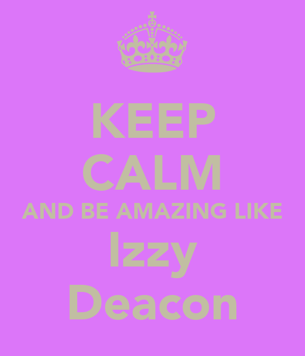 KEEP CALM AND BE AMAZING LIKE Izzy Deacon