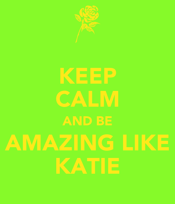 KEEP CALM AND BE AMAZING LIKE KATIE